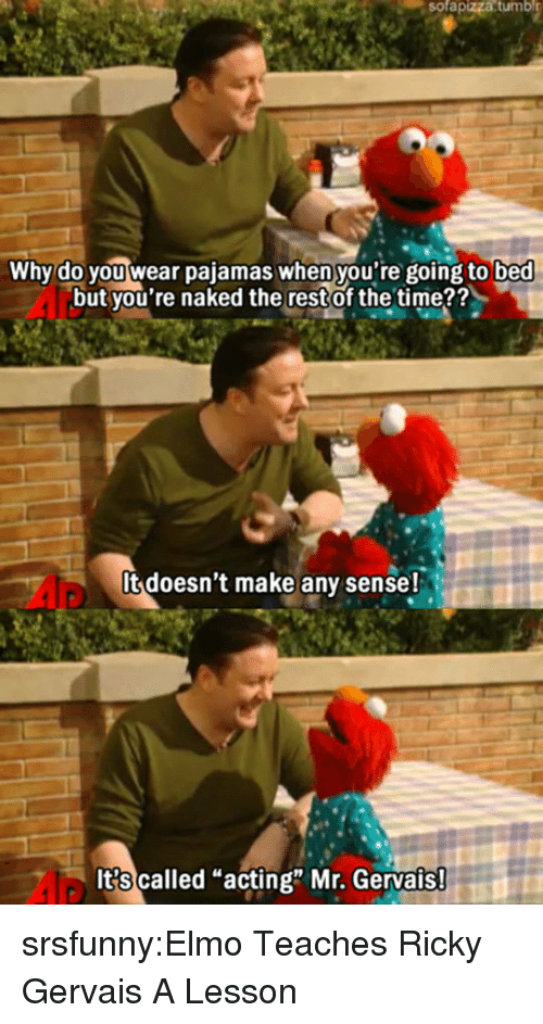 "gervais: sofapizza  tumbl  Why do you wear pajamas when you're going to bed  but you're naked the restof the time??  It doesn't make any sense!  It?s called ""acting"" Mr. Gervais srsfunny:Elmo Teaches Ricky Gervais A Lesson"