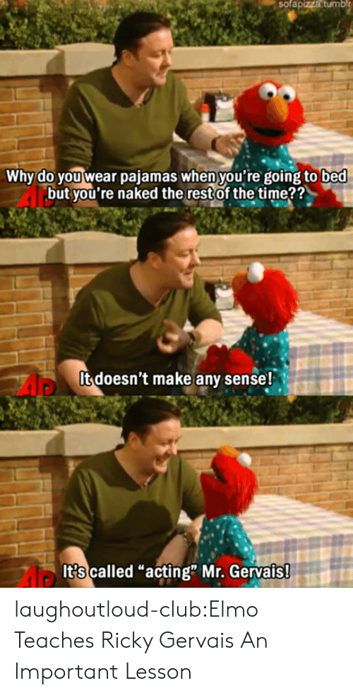 "gervais: sofapizza  tumbl  Why do you wear pajamas when you're going to bed  but you're naked the restof the time??  It doesn't make any sense!  It?s called ""acting"" Mr. Gervais laughoutloud-club:Elmo Teaches Ricky Gervais An Important Lesson"