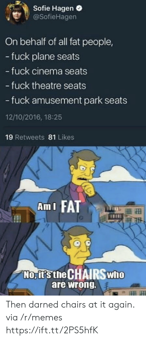fat people: Sofie Hagen .  @SofieHagen  On behalf of all fat people,  - fuck plane seats  fuck cinema seats  - fuck theatre seats  - fuck amusement park seats  12/10/2016, 18:25  19 Retweets 81 Likes  AmI FATT  No, it's the CHAIRSwho  are wrong. Then darned chairs at it again. via /r/memes https://ift.tt/2PS5hfK