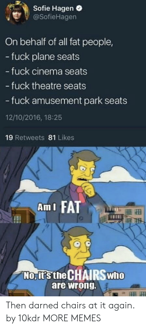 fat people: Sofie Hagen .  @SofieHagen  On behalf of all fat people,  - fuck plane seats  fuck cinema seats  - fuck theatre seats  - fuck amusement park seats  12/10/2016, 18:25  19 Retweets 81 Likes  AmI FATT  No, it's the CHAIRSwho  are wrong. Then darned chairs at it again. by 10kdr MORE MEMES
