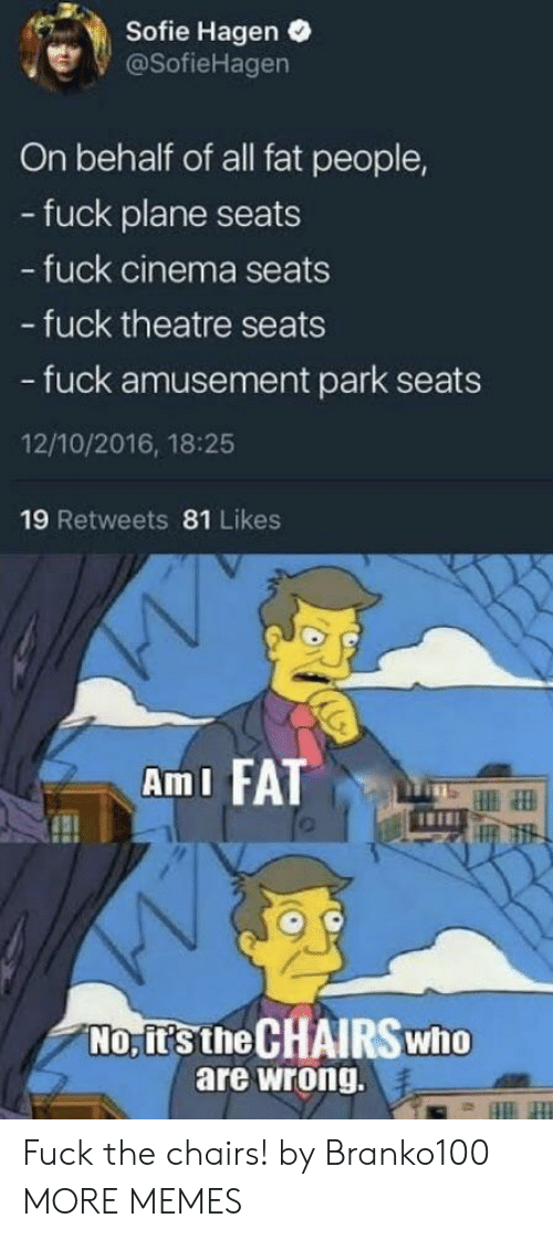 fat people: Sofie Hagen .  @SofieHagen  On behalf of all fat people,  - fuck plane seats  fuck cinema seats  - fuck theatre seats  - fuck amusement park seats  12/10/2016, 18:25  19 Retweets 81 Likes  AmI FATT  No, it's the CHAIRSwho  are wrong. Fuck the chairs! by Branko100 MORE MEMES