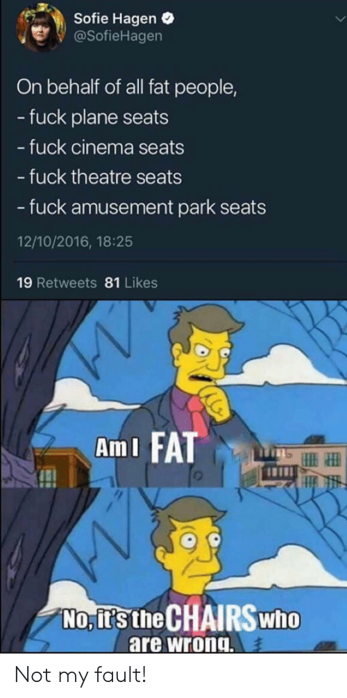 fat people: Sofie Hagen  @SofieHagen  On behalf of all fat people,  -fuck plane seats  - fuck cinema seats  - fuck theatre seats  - fuck amusement park  12/10/2016, 18:25  19 Retweets 81 Likes  AmI FAT  No, it's the CHAIRSWHO  are wrong. Not my fault!