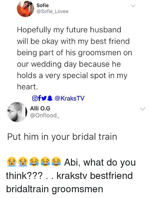 Groomsmen: Sofie  @Sofie_Lovee  Hopefully my future husband  will be okay with my best friend  being part of his groomsmen on  our wedding day because he  holds a very special spot in my  heart.  回fy.. @KraksTV  Alli O.G  @Onflood_  Put him in your bridal train 😭😭😂😂😂 Abi, what do you think??? . . krakstv bestfriend bridaltrain groomsmen