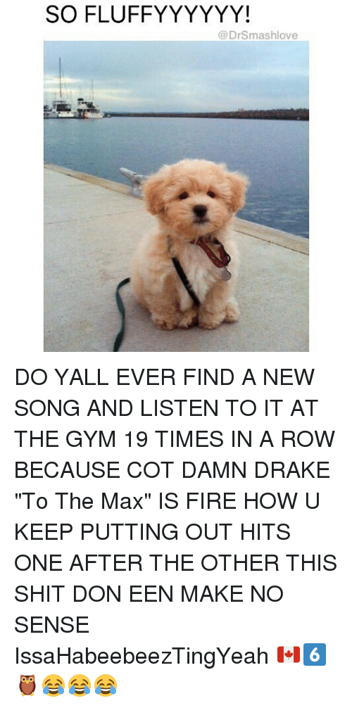 "Drake, Fire, and Gym: SOFLUFFYYYYYY!  (a Drsmashlove DO YALL EVER FIND A NEW SONG AND LISTEN TO IT AT THE GYM 19 TIMES IN A ROW BECAUSE COT DAMN DRAKE ""To The Max"" IS FIRE HOW U KEEP PUTTING OUT HITS ONE AFTER THE OTHER THIS SHIT DON EEN MAKE NO SENSE IssaHabeebeezTingYeah 🇨🇦6️⃣🦉😂😂😂"