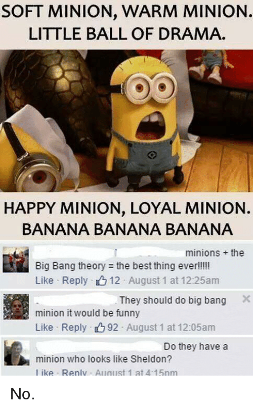 a minion: SOFT MINION, WARM MINION.  LITTLE BALL OF DRAMA.  HAPPY MINION. LOYAL MINION.  BANANA BANANA BANANA  minions the  Big Bang theory the best thing ever!!!!!  Like Reply 12 August 1 at 12:25am  They should do big bang  X  minion it would be funny  Like Reply 92 August 1 at 12:05am  Do they have a  minion who looks like Sheldon?  like Renly August 1 at 4 15nm No.