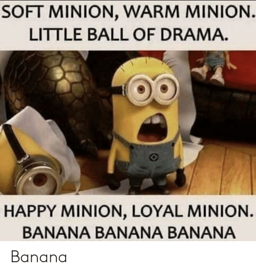Banana, Happy, and Minion: SOFT MINION, WARM MINION  LITTLE BALL OF DRAMA.  HAPPY MINION, LOYAL MINION.  BANANA BANANA BANANA Banana