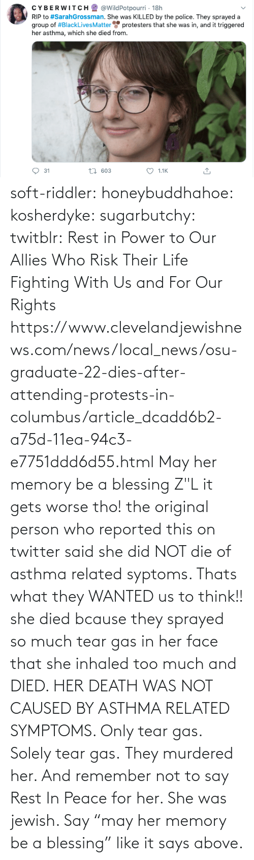"may: soft-riddler:  honeybuddhahoe:  kosherdyke:  sugarbutchy:  twitblr: Rest in Power to Our Allies Who Risk Their Life Fighting With Us and For Our Rights https://www.clevelandjewishnews.com/news/local_news/osu-graduate-22-dies-after-attending-protests-in-columbus/article_dcadd6b2-a75d-11ea-94c3-e7751ddd6d55.html    May her memory be a blessing Z""L  it gets worse tho! the original person who reported this on twitter said she did NOT die of asthma related syptoms. Thats what they WANTED us to think!! she died bcause they sprayed so much tear gas in her face that she inhaled too much and DIED. HER DEATH WAS NOT CAUSED BY ASTHMA RELATED SYMPTOMS. Only tear gas. Solely tear gas. They murdered her.     And remember not to say Rest In Peace for her. She was jewish. Say ""may her memory be a blessing"" like it says above."