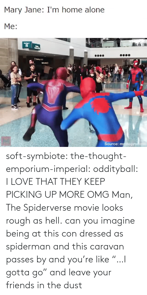 "Being: soft-symbiote:  the-thought-emporium-imperial:  oddityball: I LOVE THAT THEY KEEP PICKING UP MORE OMG Man, The Spiderverse movie looks rough as hell.   can you imagine being at this con dressed as spiderman and this caravan passes by and you're like ""…I gotta go"" and leave your friends in the dust"