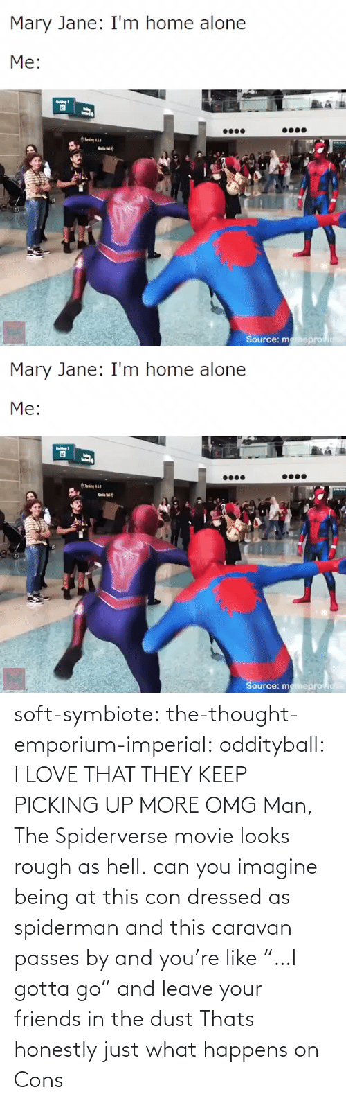 "imagine: soft-symbiote: the-thought-emporium-imperial:  oddityball: I LOVE THAT THEY KEEP PICKING UP MORE OMG Man, The Spiderverse movie looks rough as hell.   can you imagine being at this con dressed as spiderman and this caravan passes by and you're like ""…I gotta go"" and leave your friends in the dust     Thats honestly just what happens on Cons"