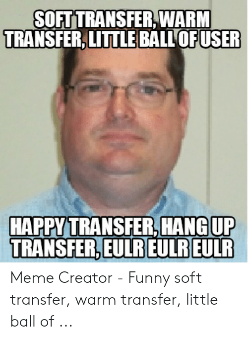 Funny, Meme, and Creator: SOFT TRANSFER,WARM  TRANSFER, LITTLE BALL OFUSER  TRANSFER, HANGUP  HAPPYT  TRANSFER EULRIEURELLR Meme Creator - Funny soft transfer, warm transfer, little ball of ...