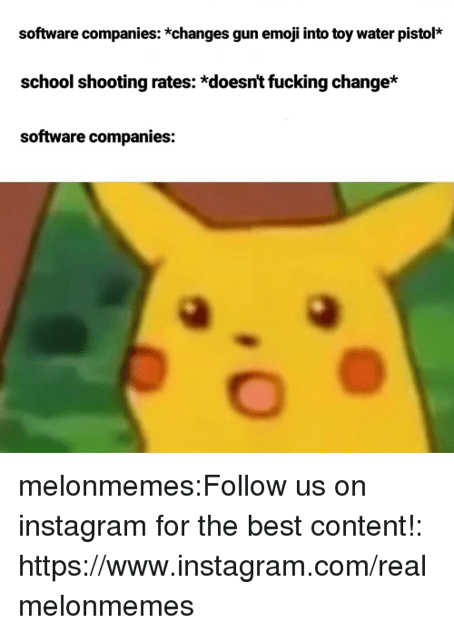 school shooting: software companies: *changes gun emoji into toy water pistol*  school shooting rates: *doesnt fucking change*  software companies: melonmemes:Follow us on instagram for the best content!: https://www.instagram.com/realmelonmemes