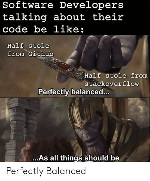 Be Like, Github, and Software: Software Developers  talking about their  code be like  Half stole  from Github  Half stole from  stackoverflow  Perfectly balanced  ...As all things should be Perfectly Balanced