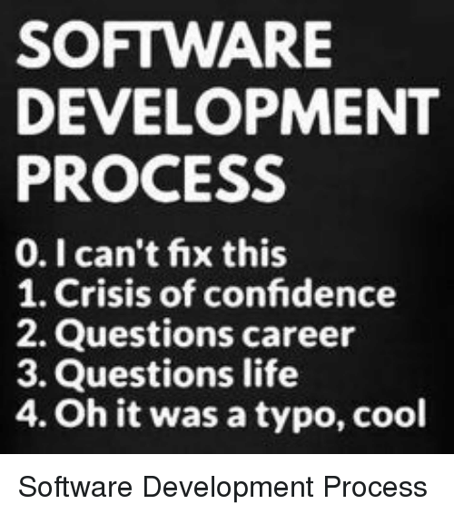 software development: SOFTWARE  DEVELOPMENT  PROCESS  0.I can't fix this  1. Crisis of confidence  2. Questions career  3. Questions life  4. Oh it was a typo, cool Software Development Process