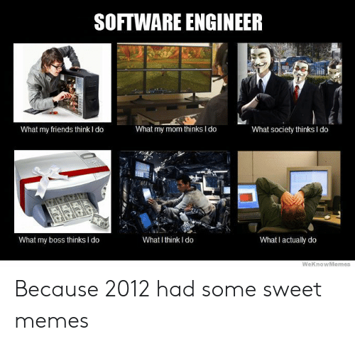 Friends, Memes, and Mom: SOFTWARE ENGINEER  What my friends think I do  What my mom thinks I do  What society thinks I do  What my boss thinks I do  What I think I do  What I actually do  WeKnowMemes Because 2012 had some sweet memes