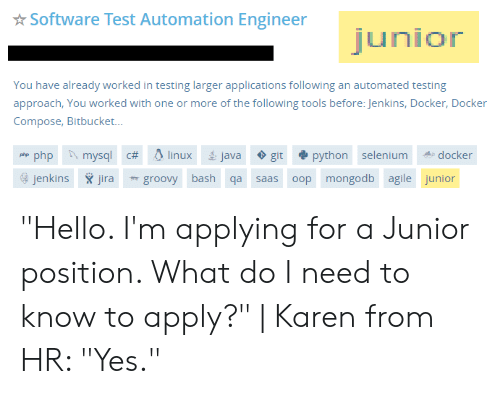 """saas: Software Test Automation Engineer  junior  You have already worked in testing larger applications following an automated testing  approach, You worked with one or more of the following tools before: Jenkins, Docker, Docker  Compose, Bitbucket...  php mysql c# linux  python selenium  java  docker  git  php  jenkins ira  oop mongodb agile junior  groovy bash qa  saas """"Hello. I'm applying for a Junior position. What do I need to know to apply?"""" 