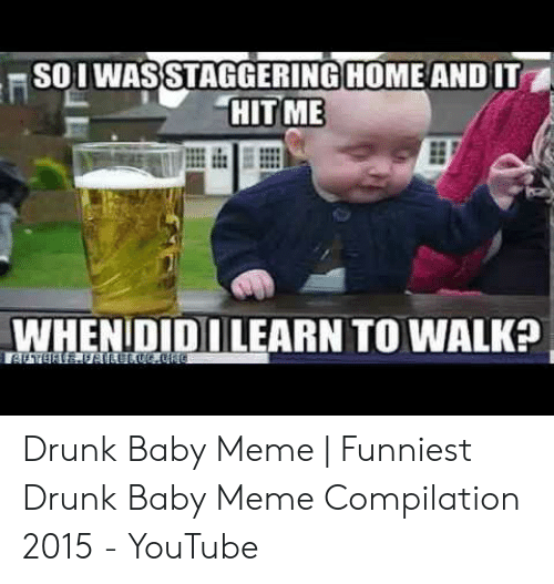 Drunk Baby Meme: SOI WASSTAGGERING HOME AND IT  HITME  WHENIDIDI LEARN TO WALKa Drunk Baby Meme | Funniest Drunk Baby Meme Compilation 2015 - YouTube