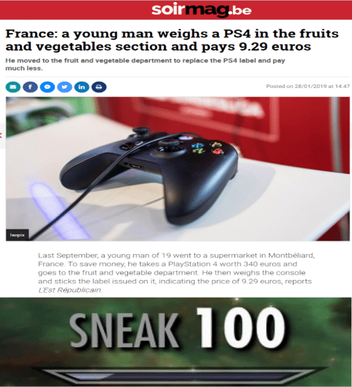 Money, PlayStation, and Ps4: soirmag.be  France: a young man weighs a PS4 in the fruits  and vegetables section and pays 9.29 euros  He moved to the fruit and vegetable department to replace the PS4 label and pay  much less.  in  Posted on 28/01/2019 at 14:47  Isopix  Last September, a young man of 19 went to a supermarket in Montbéliard,  France. To save money, he takes a PlayStation 4 worth 340 euros and  goes to the fruit and vegetable department. He then weighs the console  and sticks the label issued on it, indicating the price of 9.29 euros, reports  L'Est Républicain  SNEAK 100