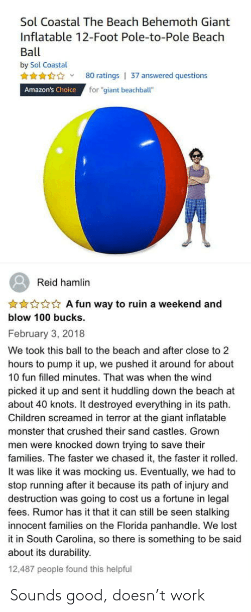 "Ruin: Sol Coastal The Beach Behemoth Giant  Inflatable 12-Foot Pole-to-Pole Beach  Ball  by Sol Coastal  80 ratings | 37 answered questions  for ""giant beachball""  Amazon's Choice  Reid hamlin  ***** A fun way to ruin a weekend and  blow 100 bucks.  February 3, 2018  We took this ball to the beach and after close to 2  hours to pump it up, we pushed it around for about  10 fun filled minutes. That was when the wind  picked it up and sent it huddling down the beach at  about 40 knots. It destroyed everything in its path.  Children screamed in terror at the giant inflatable  monster that crushed their sand castles. Grown  men were knocked down trying to save their  families. The faster we chased it, the faster it rolled.  It was like it was mocking us. Eventually, we had to  stop running after it because its path of injury and  destruction was going to cost us a fortune in legal  fees. Rumor has it that it can still be seen stalking  innocent families on the Florida panhandle. We lost  it in South Carolina, so there is something to be said  about its durability.  12,487 people found this helpful Sounds good, doesn't work"
