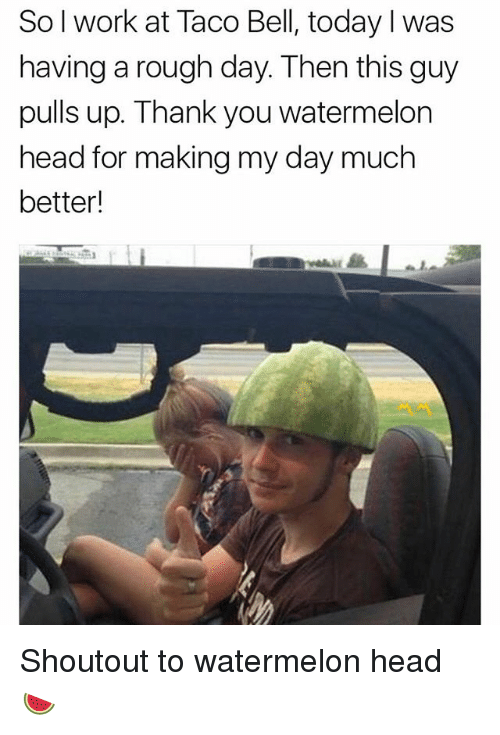 Watermelone: Sol work at Taco Bell, today I was  having a rough day. Then this guy  pulls up. Thank you watermelon  head for making my day much  better! Shoutout to watermelon head 🍉