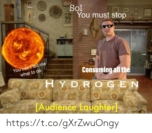 tell-me-what: Sol  You must stop  You can't tell me  what to do  Consuming all the  HYDR OGEN  TAudience Laughter https://t.co/gXrZwuOngy