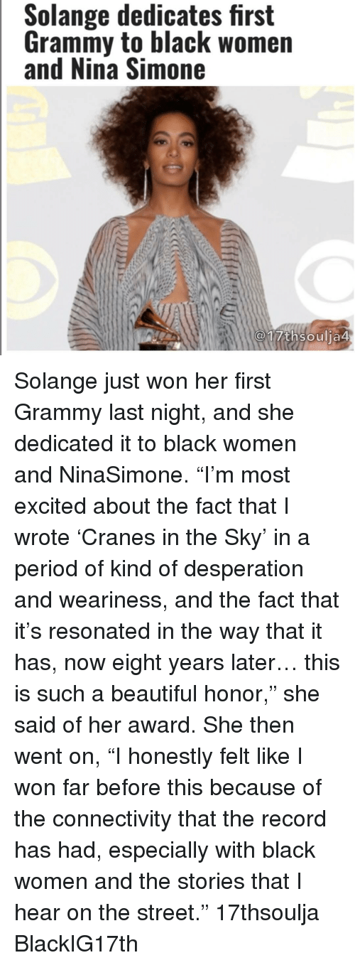 """Excition: Solange dedicates first  Grammy to black women  and Nina Simone  17th soulia4 Solange just won her first Grammy last night, and she dedicated it to black women and NinaSimone. """"I'm most excited about the fact that I wrote 'Cranes in the Sky' in a period of kind of desperation and weariness, and the fact that it's resonated in the way that it has, now eight years later… this is such a beautiful honor,"""" she said of her award. She then went on, """"I honestly felt like I won far before this because of the connectivity that the record has had, especially with black women and the stories that I hear on the street."""" 17thsoulja BlackIG17th"""