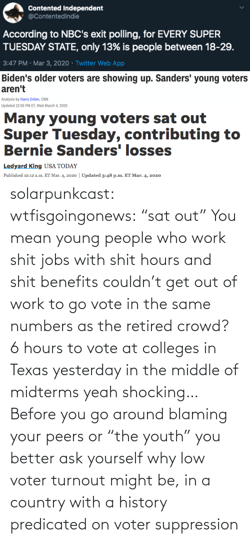 "Benefits: solarpunkcast:  wtfisgoingonews:   ""sat out"" You mean young people who work shit jobs with shit hours and shit benefits couldn't get out of work to go vote in the same numbers as the retired crowd? 6 hours to vote at colleges in Texas yesterday in the middle of midterms yeah shocking…    Before you go around blaming your peers or ""the youth"" you better ask yourself why low voter turnout might be, in a country with a history predicated on voter suppression"