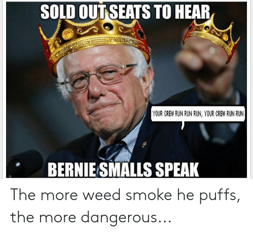 Funny, Run, and Weed: SOLD OUT SEATS TO HEAR  YOUR CREW RUN RUN RUN, YOUR CREW RUN RUN  BERNIE SMALLS SPEAK The more weed smoke he puffs, the more dangerous...