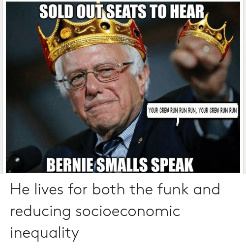 Politics, Run, and Bernie: SOLD OUT SEATS TO HEAR  YOUR CREW RUN RUN RUN, YOUR CREW RUN RUN  BERNIE SMALLS SPEAK He lives for both the funk and reducing socioeconomic inequality