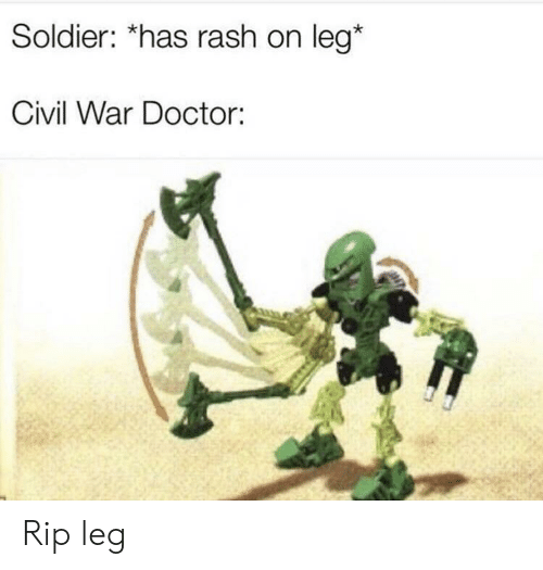 Doctor, Civil War, and War: Soldier: *has rash on leg*  Civil War Doctor: Rip leg