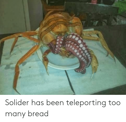 bread: Solider has been teleporting too many bread