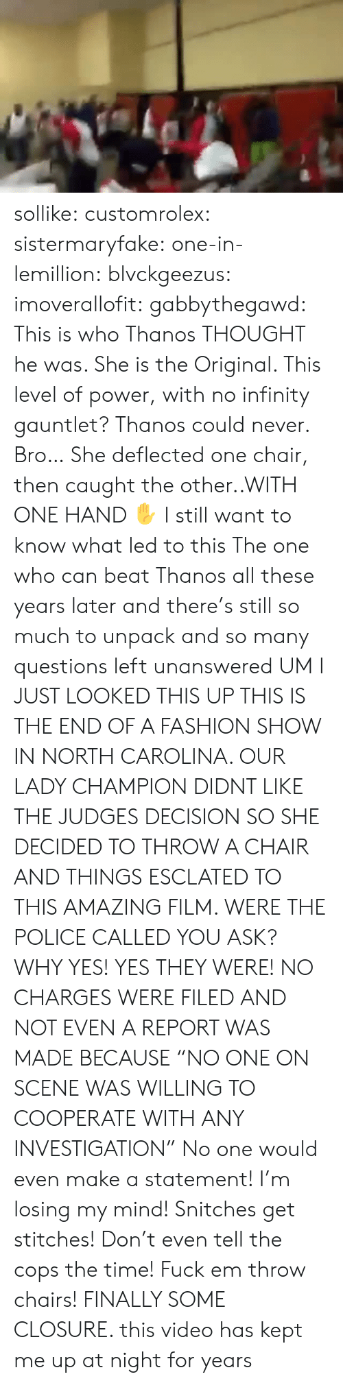 "North Carolina: sollike: customrolex:   sistermaryfake:  one-in-lemillion:  blvckgeezus:  imoverallofit:   gabbythegawd: This is who Thanos THOUGHT he was. She is the Original. This level of power, with no infinity gauntlet? Thanos could never.  Bro… She deflected one chair, then caught the other..WITH ONE HAND ✋   I still want to know what led to this    The one who can beat Thanos   all these years later and there's still so much to unpack and so many questions left unanswered   UM I JUST LOOKED THIS UP  THIS IS THE END OF A FASHION SHOW IN NORTH CAROLINA. OUR LADY CHAMPION DIDNT LIKE THE JUDGES DECISION SO SHE DECIDED TO THROW A CHAIR AND THINGS ESCLATED TO THIS AMAZING FILM.  WERE THE POLICE CALLED YOU ASK? WHY YES! YES THEY WERE!  NO CHARGES WERE FILED AND NOT EVEN A REPORT WAS MADE BECAUSE ""NO ONE ON SCENE WAS WILLING TO COOPERATE WITH ANY INVESTIGATION""  No one would even make a statement! I'm losing my mind! Snitches get stitches! Don't even tell the cops the time! Fuck em throw chairs!   FINALLY SOME CLOSURE. this video has kept me up at night for years"