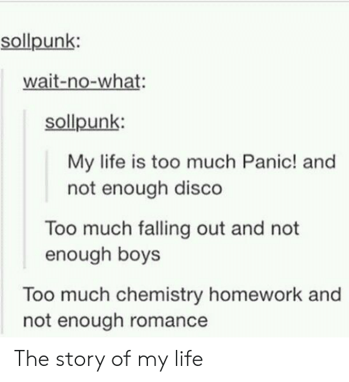 story of my life: sollpunk:  wait-no-what:  sollpunk:  My life is too much Panic! and  not enough disco  Too much falling out and not  enough boys  Too much chemistry homework and  not enough romance The story of my life