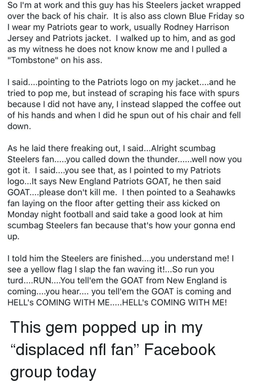 """nfl fan: Sol'm at work and this guy has his Steelers jacket wrapped  over the back of his chair. It is also ass clown Blue Friday so  I wear my Patriots gear to work, usually Rodney Harrison  Jersey and Patriots jacket. I walked up to him, and as god  as my witness he does not know know me and I pulled a  """"Tombstone"""" on his ass  I said....pointing to the Patriots logo on my jacket....and he  tried to pop me, but instead of scraping his face with spurs  because I did not have any, I instead slapped the coffee out  of his hands and when I did he spun out of his chair and fell  down  As he laid there freaking out, I said...Alright scumbag  Steelers fan.....yoU Called down the thunder......well now you  got it. I said...you see that, as I pointed to my Patriots  logo...lt says New England Patriots GOAT, he then said  GOAT....please don't kill me. I then pointed to a Seahawks  fan laying on the floor after getting their ass kicked orn  Monday night football and said take a good look at him  scumbag Steelers fan because that's how your gonna end  I told him the Steelers are finished...you understand me!  see a yellow flag slap the fan waving it!...So run you  turd....RUN....You tell'em the GOAT from New England is  coming....you hear.... you tell'em the GOAT is coming and  HELL's COMING WITH ME.....HELL's COMING WITH ME!"""