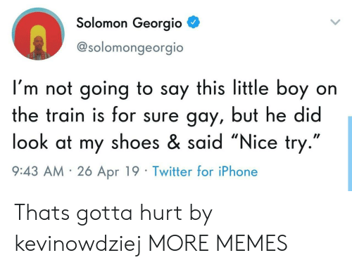 """Dank, Iphone, and Memes: Solomon Georgio  @solomongeorgio  I'm not going to say this little boy on  the train is for sure gay, but he did  look at my shoes & said """"Nice try  9:43 AM 26 Apr 19 Twitter for iPhone Thats gotta hurt by kevinowdziej MORE MEMES"""