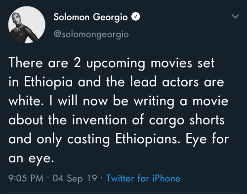 Ethiopians, Iphone, and Movies: Solomon Georgio  @solomongeorgio  There are 2 upcoming movies set  in Ethiopia and the lead actors are  white. I will now be writing a movie  about the invention of cargo shorts  and only casting Ethiopians. Eye for  an eye.  9:05 PM · 04 Sep 19 · Twitter for iPhone