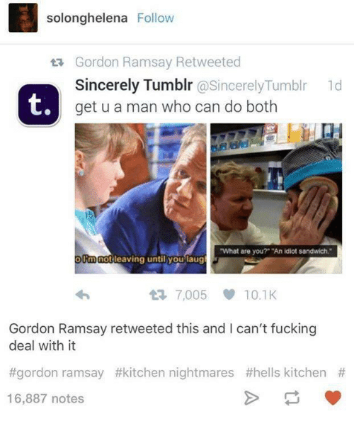"""Kitchen Nightmares: solonghelena Follow  ta Gordon Ramsay Retweeted  Sincerely Tumblr  @Sincerely Tumblr 1d  t,  get u a man who can do both  """"What are you?"""" """"An idiot sandwich.""""  Rm not  leaving until you laug  7,005 10.1K  Gordon Ramsay retweeted this and I can't fucking  deal with it  #gordon ramsay #kitchen nightmares #hells kitchen  16,887 notes"""