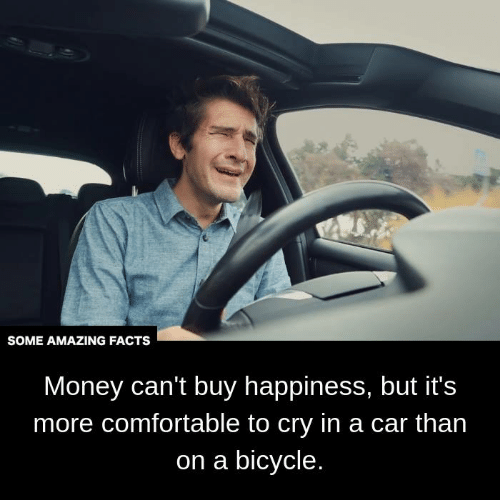 Comfortable, Facts, and Memes: SOME AMAZING FACTS  Money can't buy happiness, but it's  more comfortable to cry in a car than  on a bicycle.