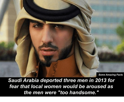"arousal: Some Amazing Facts  Saudi Arabia deported three men in 2013 for  fear that local women would be aroused as  the men were ""too handsome."