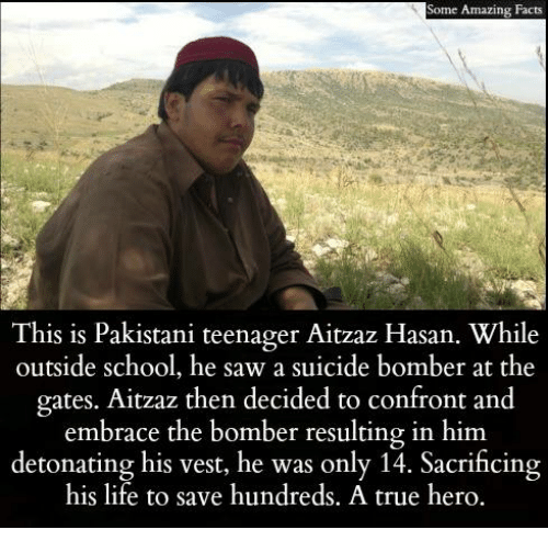 Suicide Bomber: Some Amazing Facts  This is Pakistani teenager Aitzaz Hasan. While  outside school, he saw a suicide bomber at the  gates. Aitzaz then decided to confront and  embrace the bomber resulting in him.  detonating his vest, he was only 14. Sacrificing  his life to save hundreds. A true hero