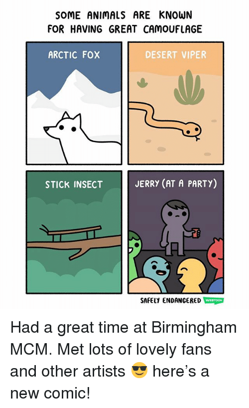 viper: SOME ANIMALS ARE KNOWN  FOR HAVING GREAT CAMOUFLAGE  ARCTIC FOX  DESERT VIPER  STICK INSECT  JERRY (AT A PARTY)  SAFELY ENDANGERED WEBTOON Had a great time at Birmingham MCM. Met lots of lovely fans and other artists 😎 here's a new comic!