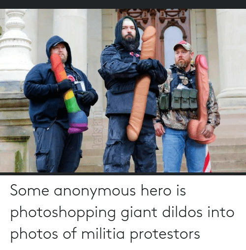 Giant: Some anonymous hero is photoshopping giant dildos into photos of militia protestors