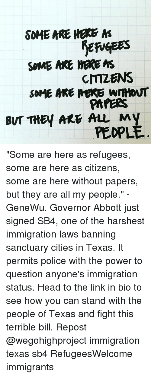 """abbott: SOME ARE HERE  A  SOME ARE HERE MS  CMZENS  SOME MRE MARE WmtoNT  PAPERS  BUT THEY ARE ALL My  PEOPL """"Some are here as refugees, some are here as citizens, some are here without papers, but they are all my people."""" - GeneWu. Governor Abbott just signed SB4, one of the harshest immigration laws banning sanctuary cities in Texas. It permits police with the power to question anyone's immigration status. Head to the link in bio to see how you can stand with the people of Texas and fight this terrible bill. Repost @wegohighproject immigration texas sb4 RefugeesWelcome immigrants"""