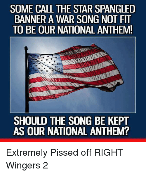 The Star-Spangled Banner: SOME CALL THE STAR SPANGLED  BANNER A WAR SONG NOT FIT  TO BE OUR NATIONAL ANTHEM!  SHOULD THE SONG BE KEPT  AS OUR NATIONAL ANTHEM? Extremely Pissed off RIGHT Wingers 2