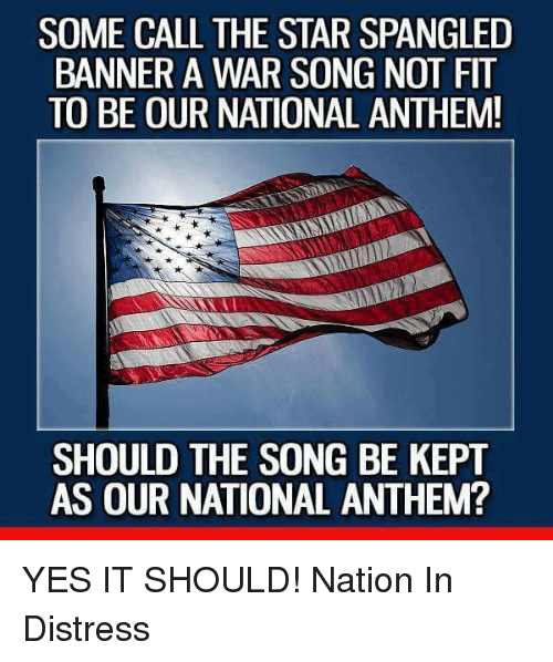 The Star-Spangled Banner: SOME CALL THE STAR SPANGLED  BANNER A WAR SONG NOT FIT  TO BE OUR NATIONAL ANTHEM!  SHOULD THE SONG BE KEPT  AS OUR NATIONAL ANTHEM? YES IT SHOULD!  Nation In Distress