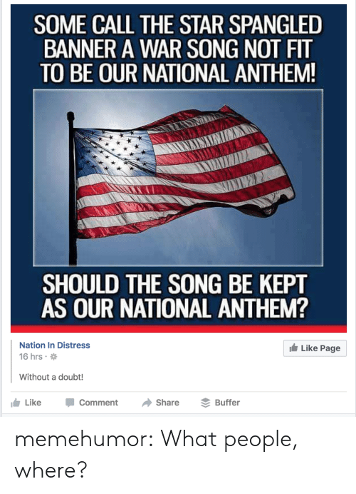 The Star-Spangled Banner: SOME CALL THE STAR SPANGLED  BANNER A WAR SONG NOT FIT  TO BE OUR NATIONAL ANTHEM  SHOULD THE SONG BE KEPT  AS OUR NATIONAL ANTHEM?  Nation In Distress  16 hrs  Like Page  Without a doubt!  LikeComment Share Buffer memehumor:  What people, where?