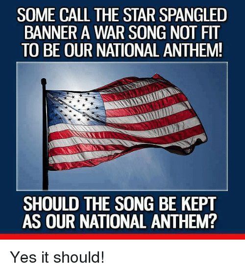 The Star-Spangled Banner: SOME CALL THE STAR SPANGLED  BANNER A WAR SONG NOT FIT  TO BE OUR NATIONAL ANTHEM!  SHOULD THE SONG BE KEPT  AS OUR NATIONAL ANTHEM? Yes it should!