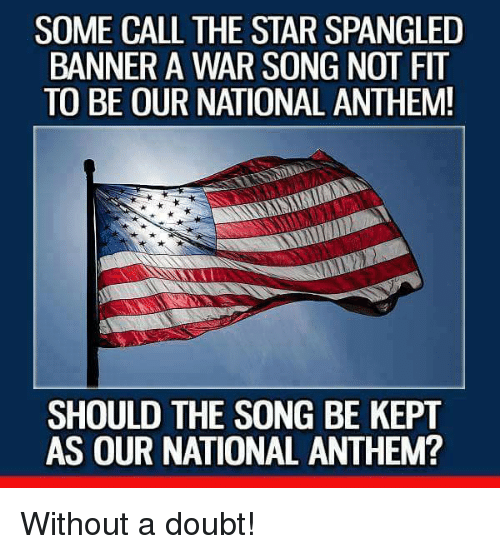 The Star-Spangled Banner: SOME CALL THE STAR SPANGLED  BANNER A WAR SONG NOT FIT  TO BE OUR NATIONAL ANTHEM!  SHOULD THE SONG BE KEPT  AS OUR NATIONAL ANTHEM? Without a doubt!