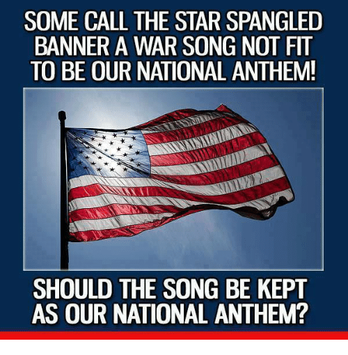 The Star-Spangled Banner: SOME CALL THE STAR SPANGLED  BANNER A WAR SONG NOT FIT  TO BE OUR NATIONAL ANTHEM!  SHOULD THE SONG BE KEPT  AS OUR NATIONAL ANTHEM?