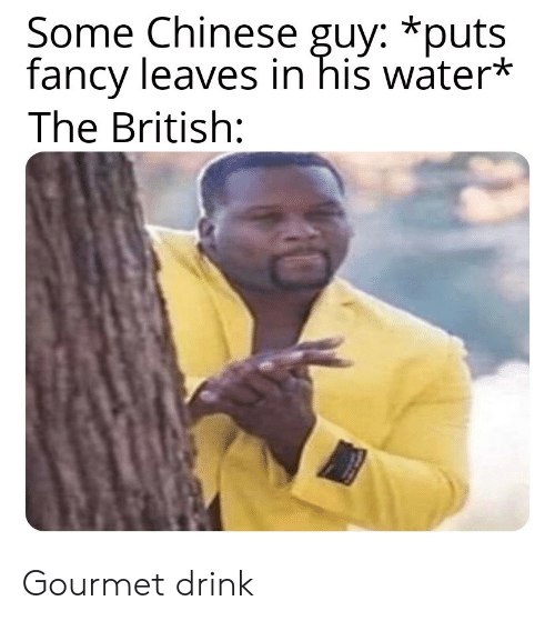 Chinese, Fancy, and Water: Some Chinese guy: *puts  fancy leaves in his water*  The British: Gourmet drink