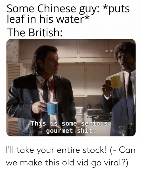 vid: Some Chinese guy: *puts  leaf in his water*  The British:  his s some serious  gourmet shit I'll take your entire stock! (- Can we make this old vid go viral?)
